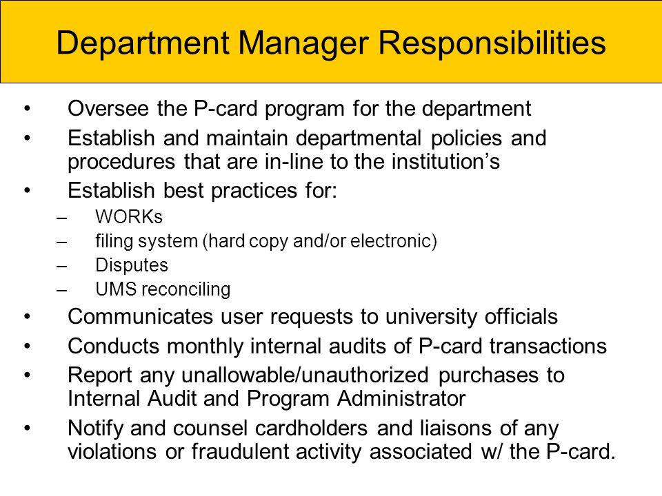 Oversee the P-card program for the department Establish and maintain departmental policies and procedures that are in-line to the institutions Establish best practices for: –WORKs –filing system (hard copy and/or electronic) –Disputes –UMS reconciling Communicates user requests to university officials Conducts monthly internal audits of P-card transactions Report any unallowable/unauthorized purchases to Internal Audit and Program Administrator Notify and counsel cardholders and liaisons of any violations or fraudulent activity associated w/ the P-card.