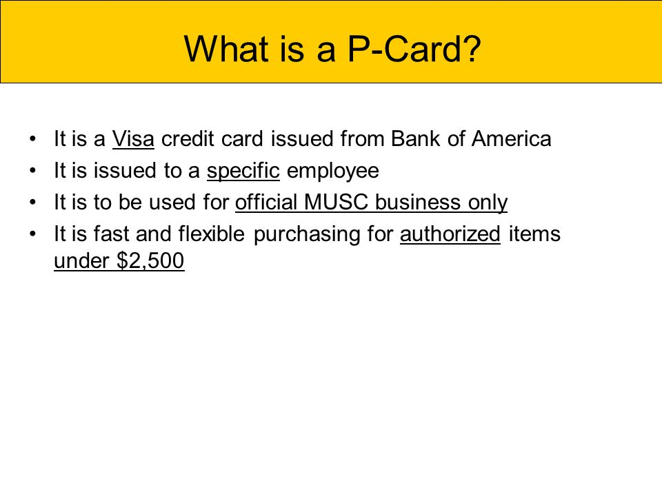 It is a Visa credit card issued from Bank of America It is issued to a specific employee It is to be used for official MUSC business only It is fast and flexible purchasing for authorized items under $2,500 What is a P-Card