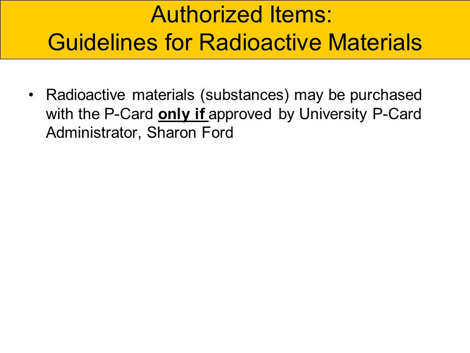 Authorized Items: Guidelines for Radioactive Materials Radioactive materials (substances) may be purchased with the P-Card only if approved by University P-Card Administrator, Sharon Ford