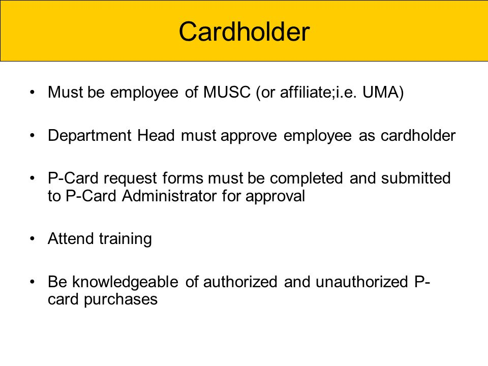 Must be employee of MUSC (or affiliate;i.e. UMA) Department Head must approve employee as cardholder P-Card request forms must be completed and submit