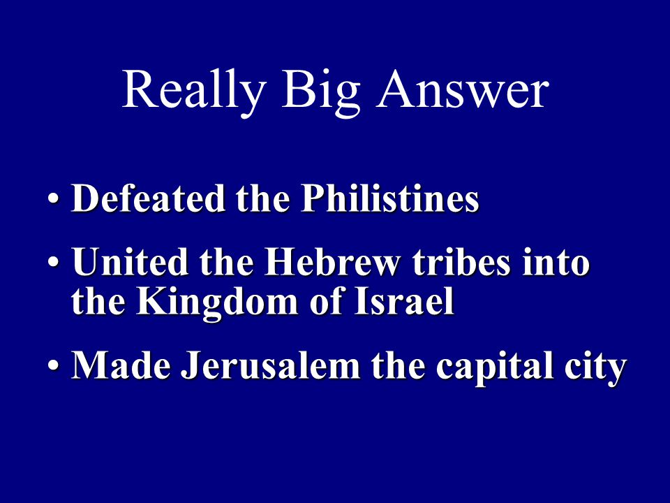 Really Big Answer Defeated the PhilistinesDefeated the Philistines United the Hebrew tribes into the Kingdom of IsraelUnited the Hebrew tribes into the Kingdom of Israel Made Jerusalem the capital cityMade Jerusalem the capital city