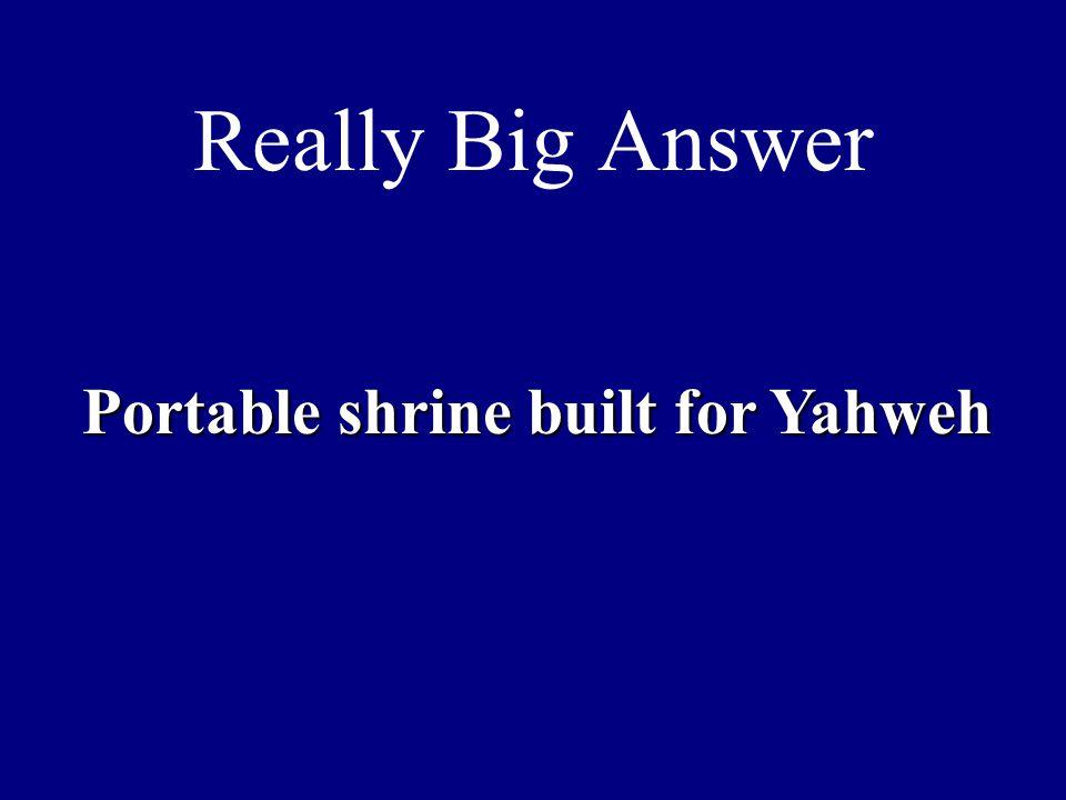 Really Big Answer Portable shrine built for Yahweh