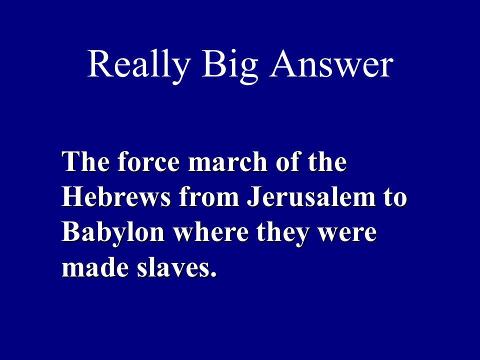 Really Big Answer The force march of the Hebrews from Jerusalem to Babylon where they were made slaves.