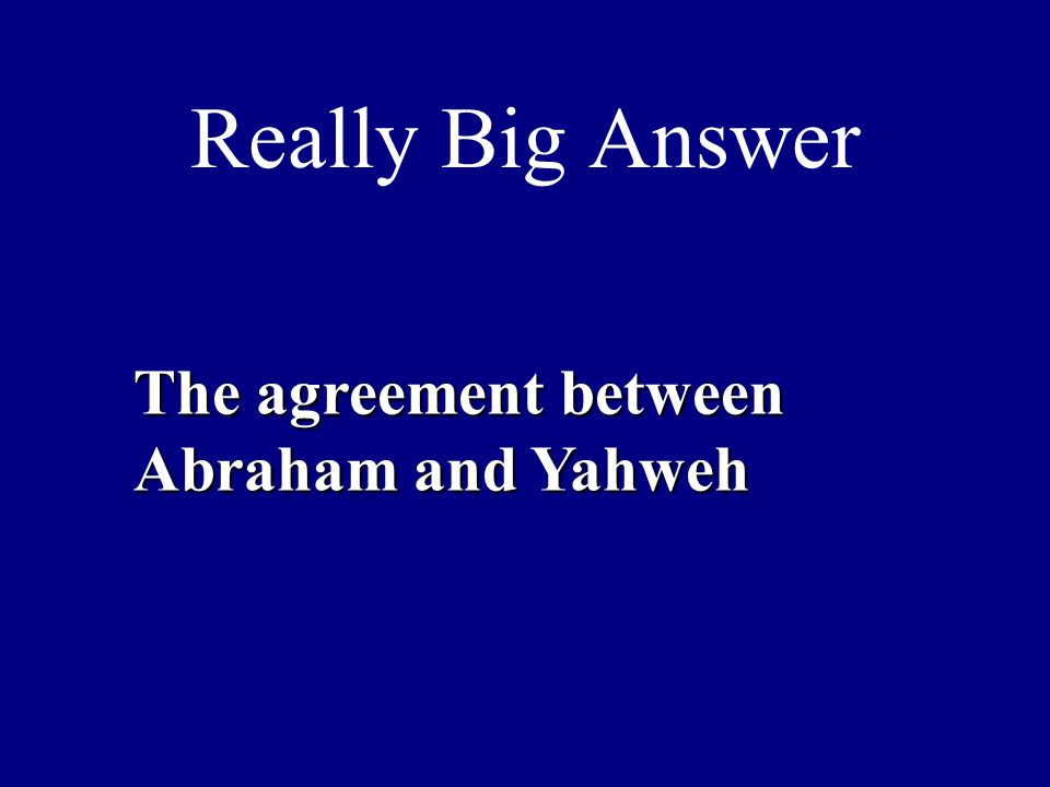 Really Big Answer The agreement between Abraham and Yahweh