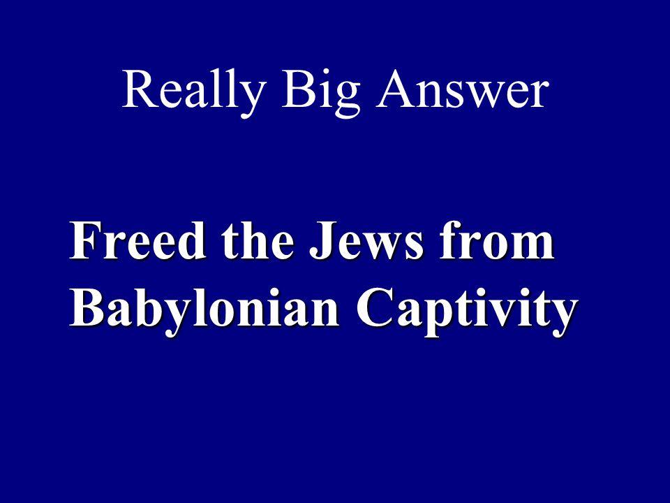 Really Big Answer Freed the Jews from Babylonian Captivity