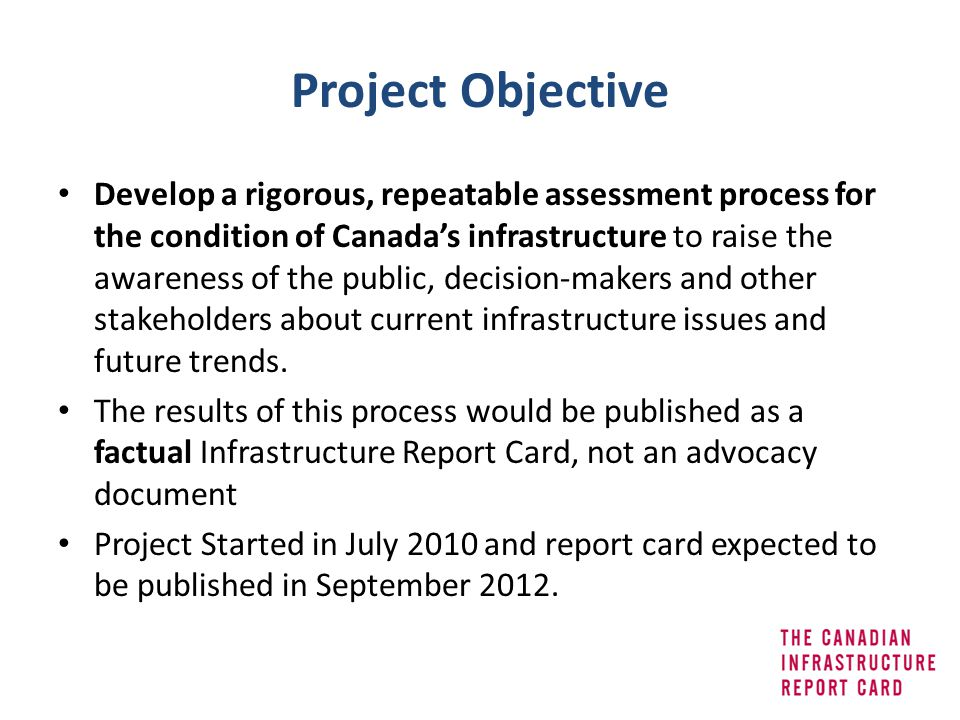 Project Objective Develop a rigorous, repeatable assessment process for the condition of Canadas infrastructure to raise the awareness of the public,
