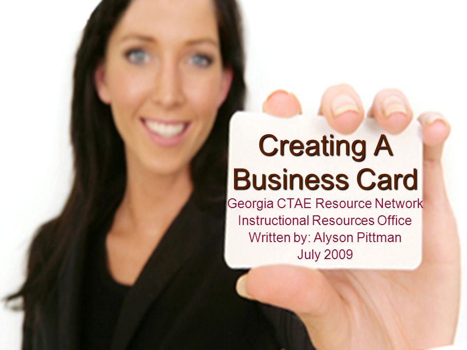 Creating A Business Card Georgia CTAE Resource Network Instructional Resources Office Written by: Alyson Pittman July 2009