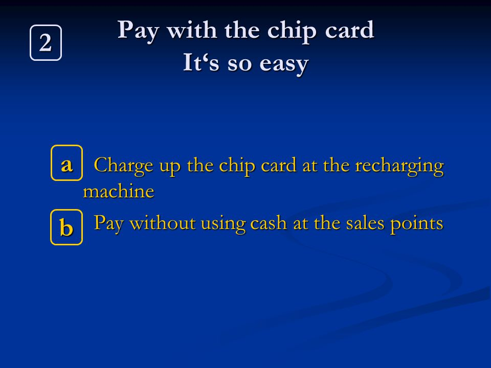 Pay with the chip card Its so easy Charge up the chip card at the recharging machine Charge up the chip card at the recharging machine Pay without usi