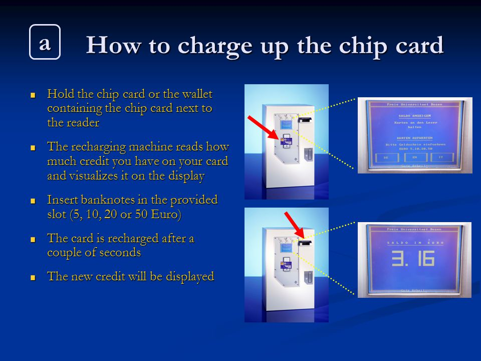 How to charge up the chip card Hold the chip card or the wallet containing the chip card next to the reader The recharging machine reads how much credit you have on your card and visualizes it on the display Insert banknotes in the provided slot (5, 10, 20 or 50 Euro) The card is recharged after a couple of seconds The new credit will be displayed a