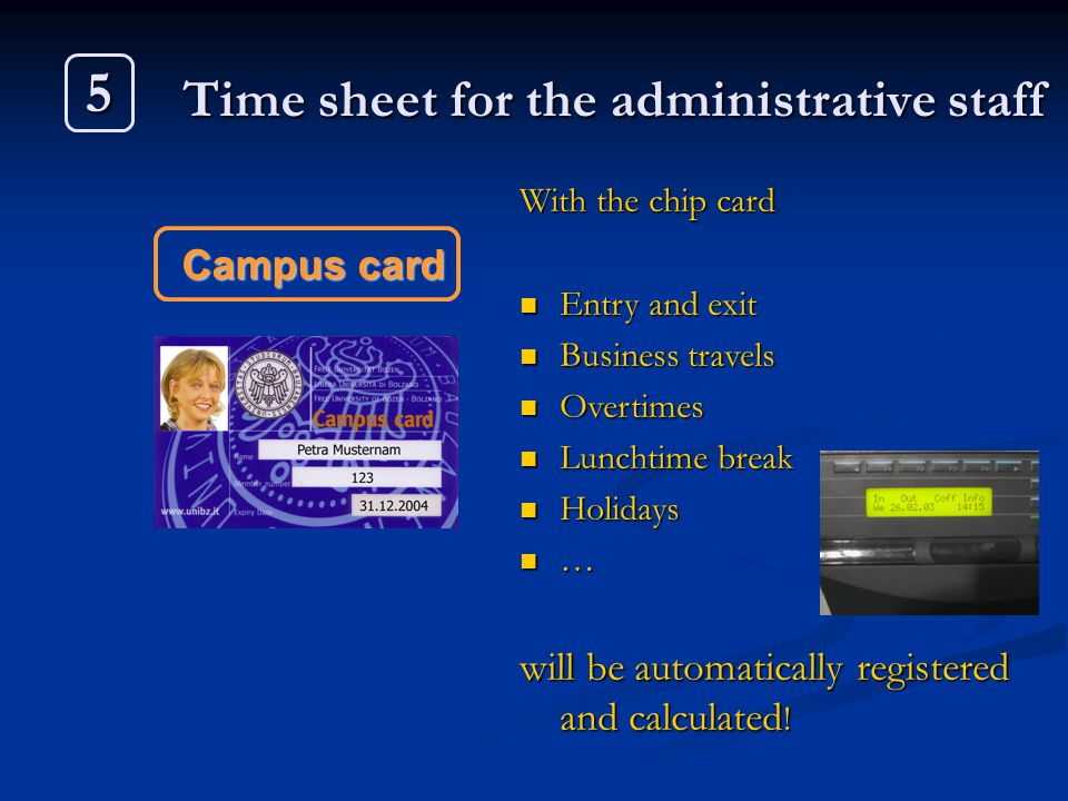 5 Campus card With the chip card Entry and exit Entry and exit Business travels Business travels Overtimes Overtimes Lunchtime break Lunchtime break H