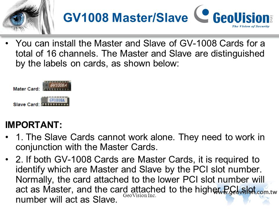 GeoVision Inc. GV1008 Master/Slave You can install the Master and Slave of GV-1008 Cards for a total of 16 channels. The Master and Slave are distingu