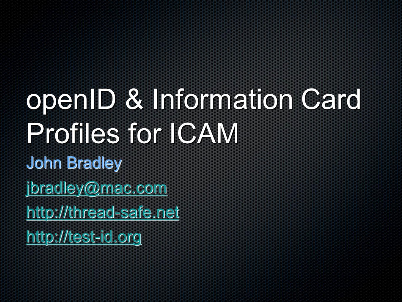 openID & Information Card Profiles for ICAM John Bradley jbradley@mac.com http://thread-safe.net http://test-id.org