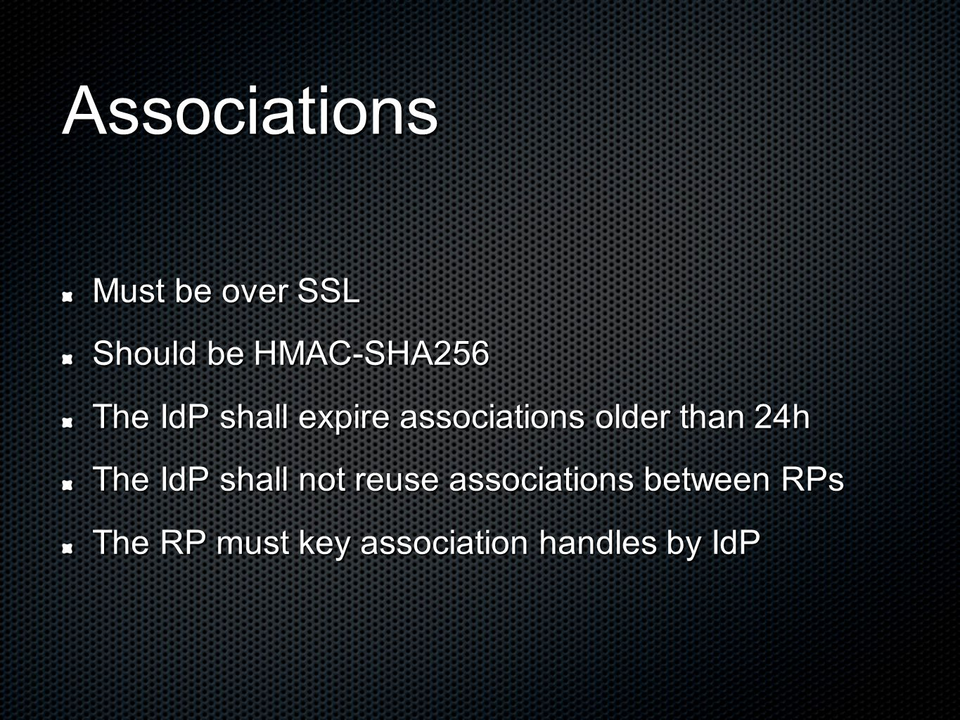 Associations Must be over SSL Should be HMAC-SHA256 The IdP shall expire associations older than 24h The IdP shall not reuse associations between RPs