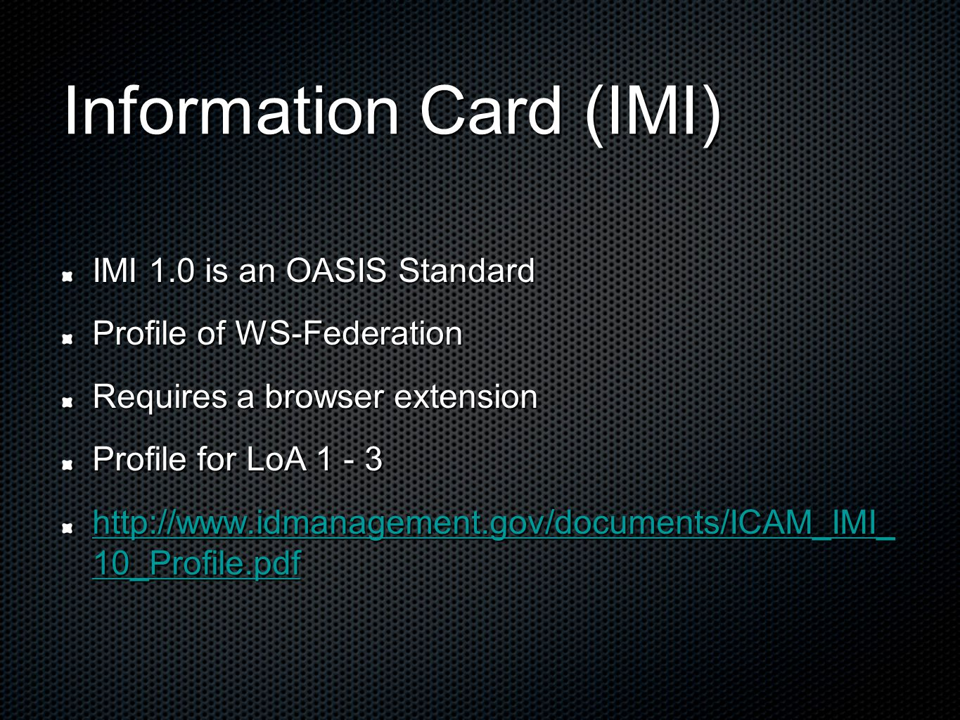 Information Card (IMI) IMI 1.0 is an OASIS Standard Profile of WS-Federation Requires a browser extension Profile for LoA 1 - 3 http://www.idmanagemen