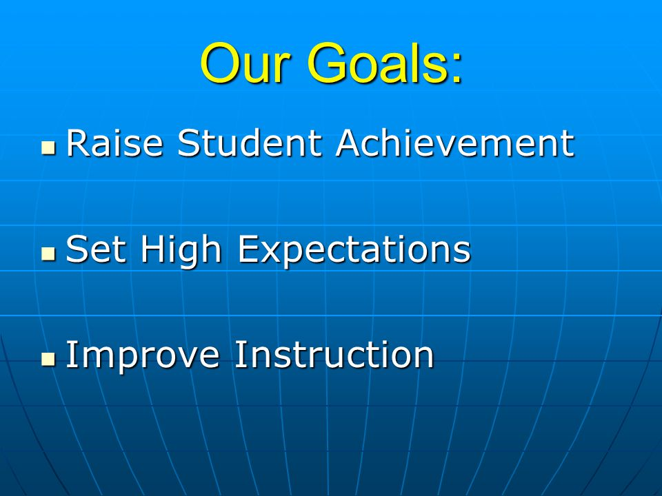 Our Goals: Raise Student Achievement Raise Student Achievement Set High Expectations Set High Expectations Improve Instruction Improve Instruction