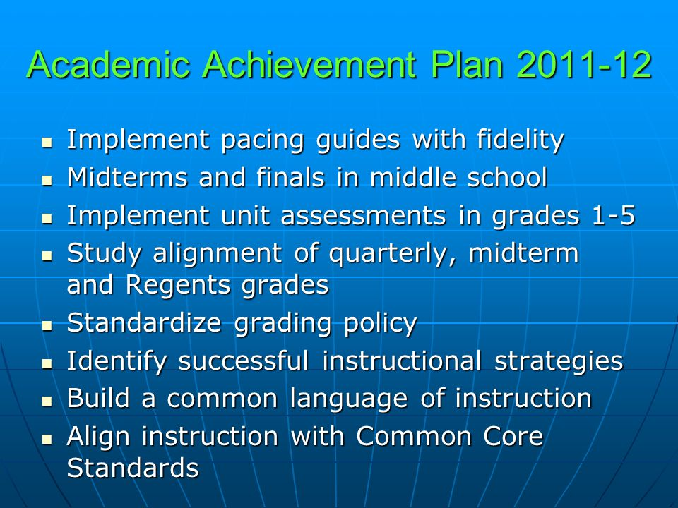 Academic Achievement Plan 2011-12 Implement pacing guides with fidelity Implement pacing guides with fidelity Midterms and finals in middle school Midterms and finals in middle school Implement unit assessments in grades 1-5 Implement unit assessments in grades 1-5 Study alignment of quarterly, midterm and Regents grades Study alignment of quarterly, midterm and Regents grades Standardize grading policy Standardize grading policy Identify successful instructional strategies Identify successful instructional strategies Build a common language of instruction Build a common language of instruction Align instruction with Common Core Standards Align instruction with Common Core Standards