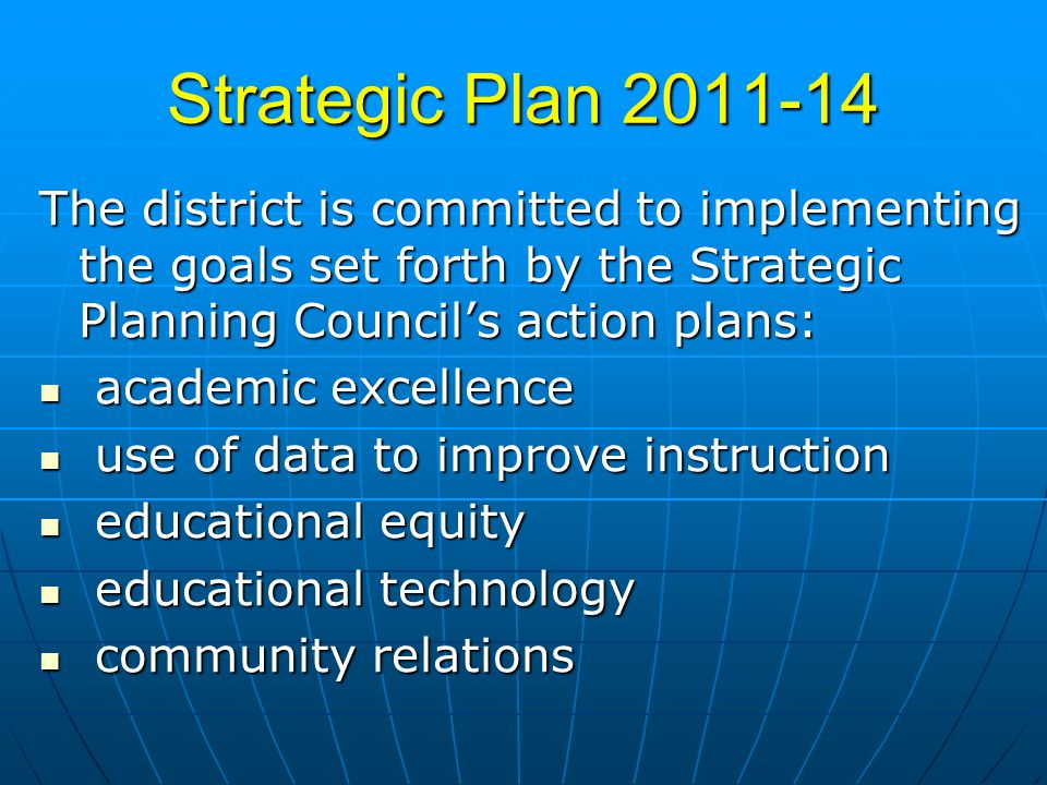 Strategic Plan 2011-14 The district is committed to implementing the goals set forth by the Strategic Planning Councils action plans: academic excellence academic excellence use of data to improve instruction use of data to improve instruction educational equity educational equity educational technology educational technology community relations community relations