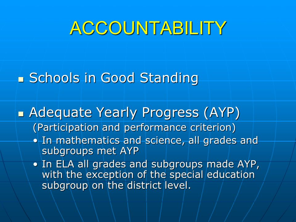 ACCOUNTABILITY Schools in Good Standing Schools in Good Standing Adequate Yearly Progress (AYP) Adequate Yearly Progress (AYP) (Participation and performance criterion) In mathematics and science, all grades and subgroups met AYPIn mathematics and science, all grades and subgroups met AYP In ELA all grades and subgroups made AYP, with the exception of the special education subgroup on the district level.In ELA all grades and subgroups made AYP, with the exception of the special education subgroup on the district level.