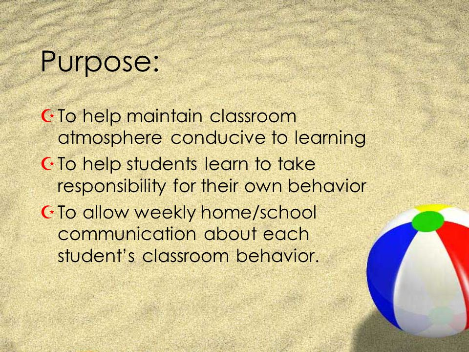 Purpose: ZTo help maintain classroom atmosphere conducive to learning ZTo help students learn to take responsibility for their own behavior ZTo allow