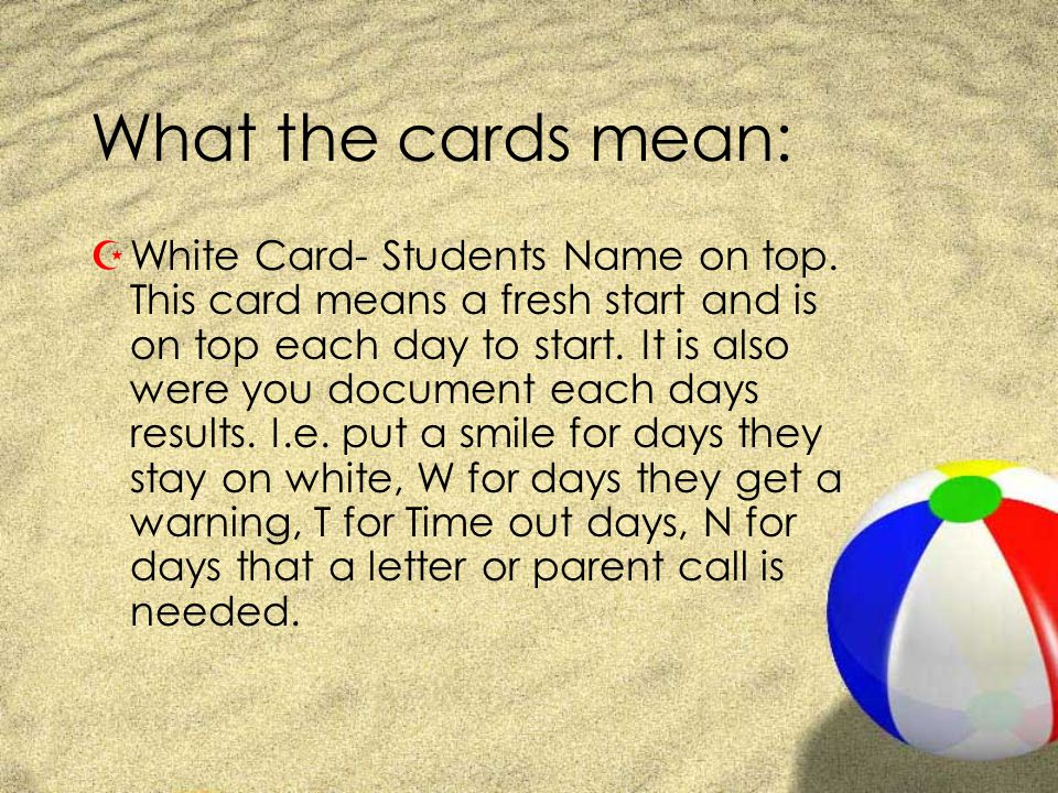What the cards mean: ZWhite Card- Students Name on top. This card means a fresh start and is on top each day to start. It is also were you document ea