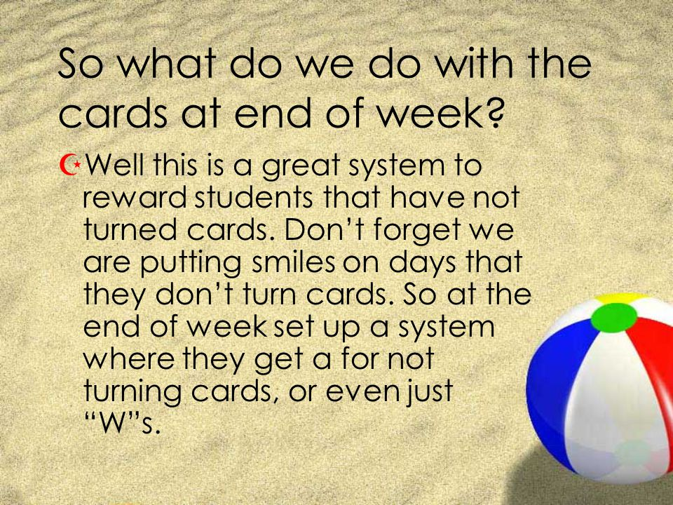 So what do we do with the cards at end of week? ZWell this is a great system to reward students that have not turned cards. Dont forget we are putting