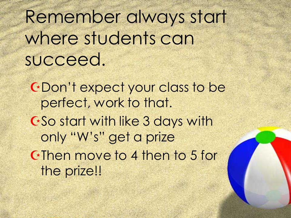 Remember always start where students can succeed. ZDont expect your class to be perfect, work to that. ZSo start with like 3 days with only Ws get a p