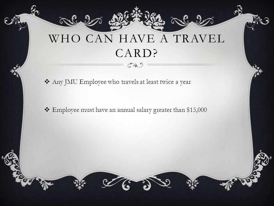 WHO CAN HAVE A TRAVEL CARD? Any JMU Employee who travels at least twice a year Employee must have an annual salary greater than $15,000
