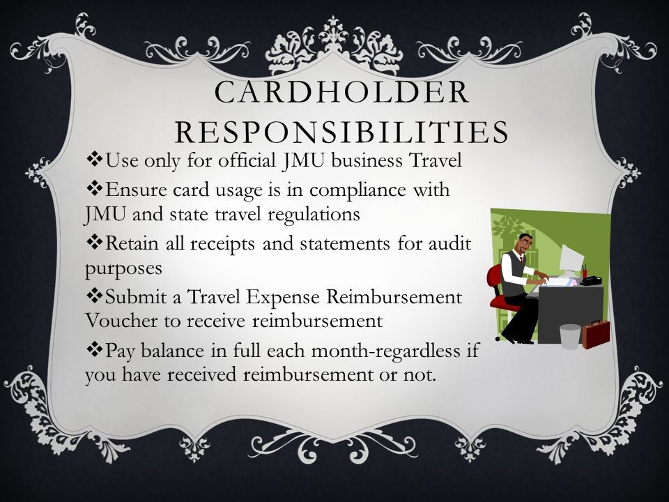 CARDHOLDER RESPONSIBILITIES Use only for official JMU business Travel Ensure card usage is in compliance with JMU and state travel regulations Retain