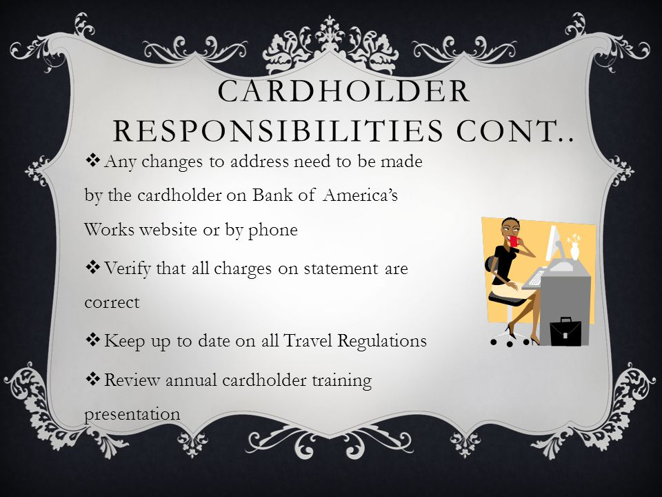 CARDHOLDER RESPONSIBILITIES CONT.. Any changes to address need to be made by the cardholder on Bank of Americas Works website or by phone Verify that