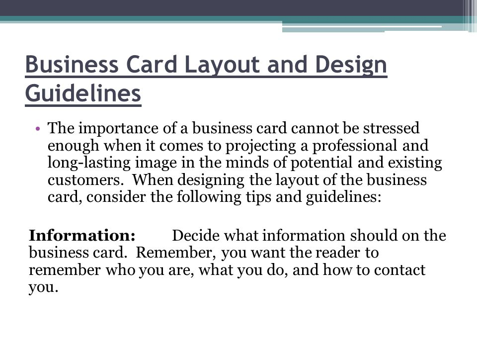 Business Card Layout and Design Guidelines The importance of a business card cannot be stressed enough when it comes to projecting a professional and long-lasting image in the minds of potential and existing customers.