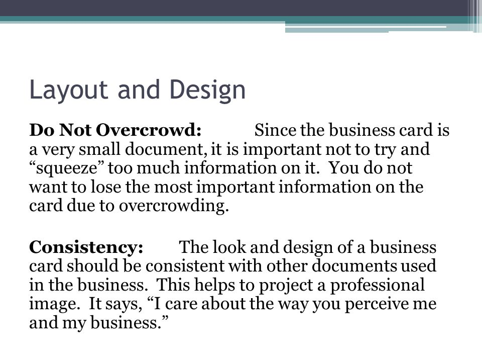 Layout and Design Do Not Overcrowd:Since the business card is a very small document, it is important not to try and squeeze too much information on it.