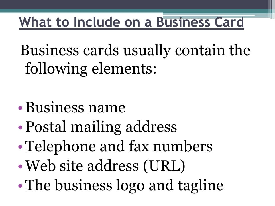 What to Include on a Business Card Business cards usually contain the following elements: Business name Postal mailing address Telephone and fax numbers Web site address (URL) The business logo and tagline