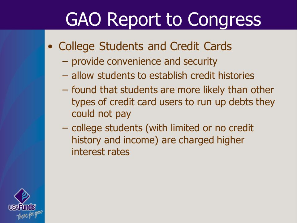 GAO Report to Congress College Students and Credit Cards –provide convenience and security –allow students to establish credit histories –found that s