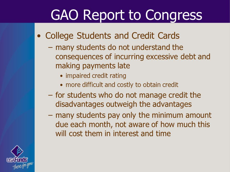 GAO Report to Congress College Students and Credit Cards –many students do not understand the consequences of incurring excessive debt and making paym