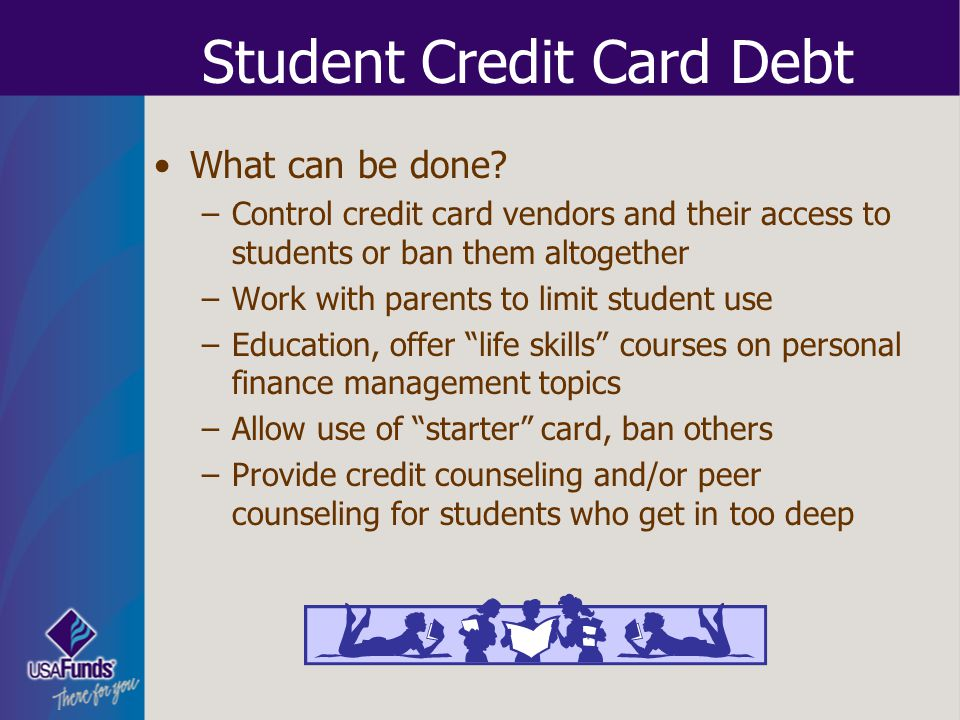 Student Credit Card Debt What can be done? –Control credit card vendors and their access to students or ban them altogether –Work with parents to limi