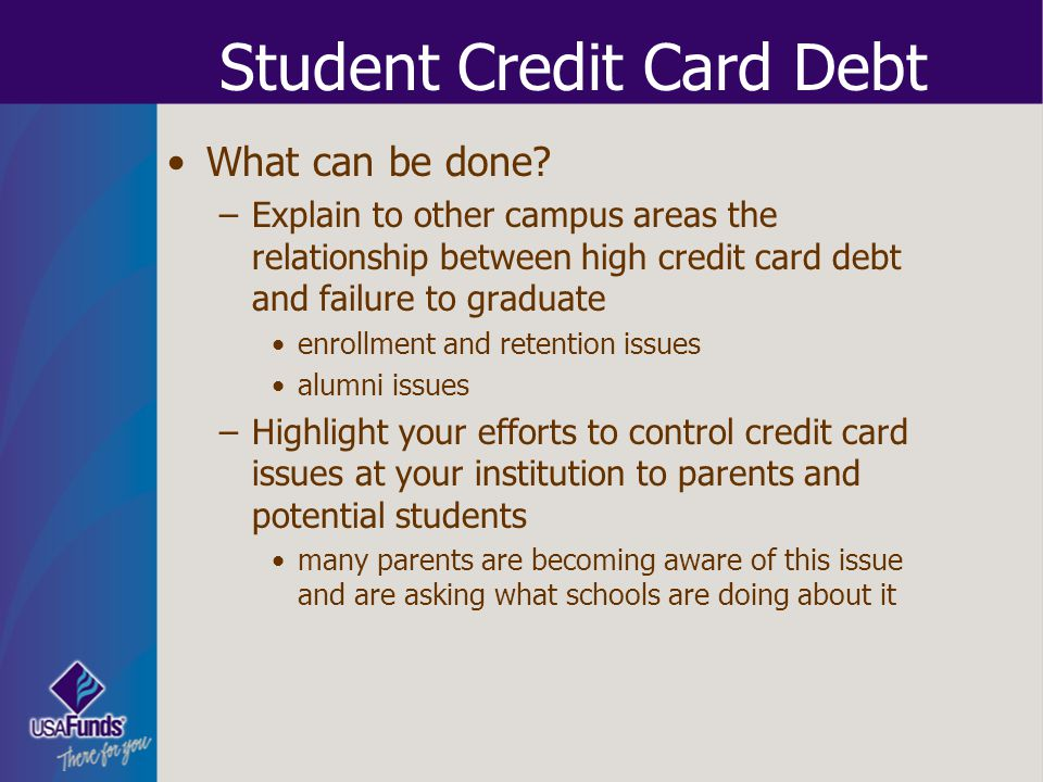 Student Credit Card Debt What can be done? –Explain to other campus areas the relationship between high credit card debt and failure to graduate enrol