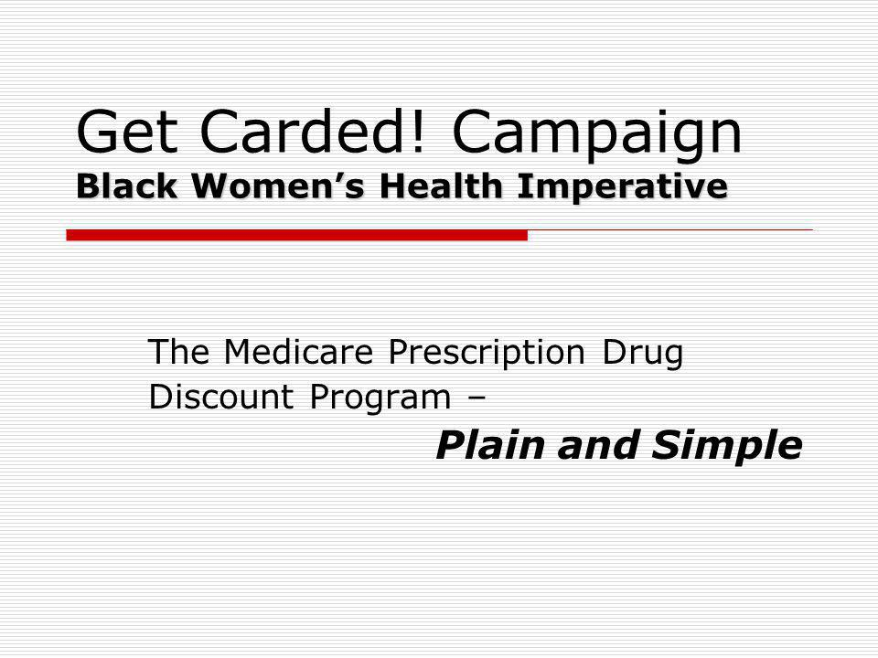 Black Womens Health Imperative Get Carded! Campaign Black Womens Health Imperative The Medicare Prescription Drug Discount Program – Plain and Simple