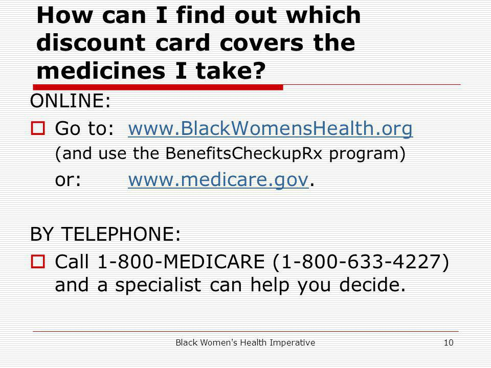 Black Women's Health Imperative10 How can I find out which discount card covers the medicines I take? ONLINE: Go to: www.BlackWomensHealth.orgwww.Blac