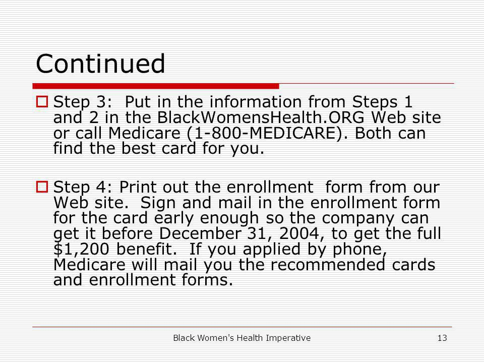 Black Women s Health Imperative13 Continued Step 3: Put in the information from Steps 1 and 2 in the BlackWomensHealth.ORG Web site or call Medicare (1-800-MEDICARE).