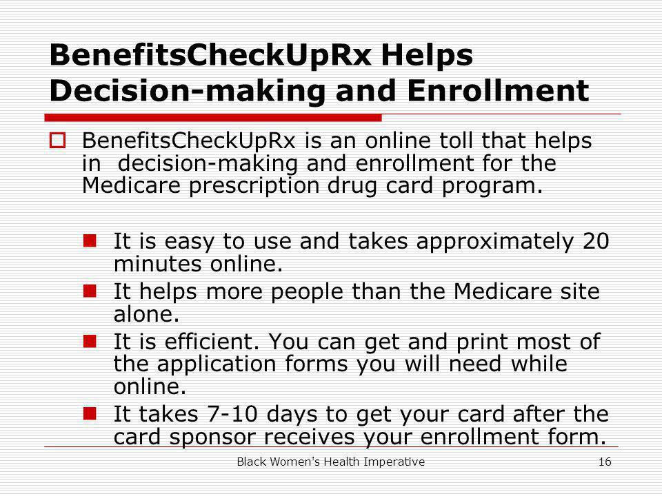 Black Women s Health Imperative16 BenefitsCheckUpRx Helps Decision-making and Enrollment BenefitsCheckUpRx is an online toll that helps in decision-making and enrollment for the Medicare prescription drug card program.