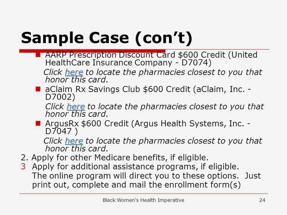 Black Women s Health Imperative24 Sample Case (cont) AARP Prescription Discount Card $600 Credit (United HealthCare Insurance Company - D7074) herehere Click here to locate the pharmacies closest to you that honor this card.here aClaim Rx Savings Club $600 Credit (aClaim, Inc.