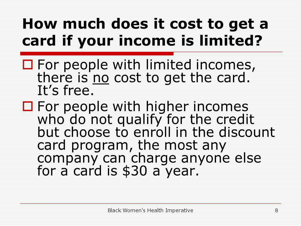 Black Women's Health Imperative8 How much does it cost to get a card if your income is limited? For people with limited incomes, there is no cost to g