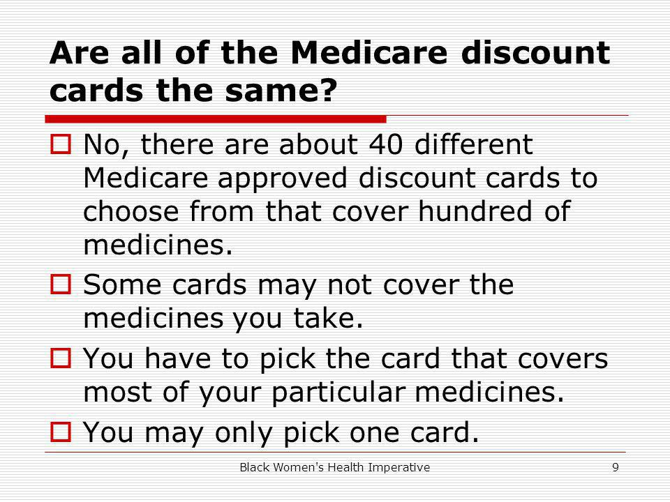 Black Women's Health Imperative9 Are all of the Medicare discount cards the same? No, there are about 40 different Medicare approved discount cards to
