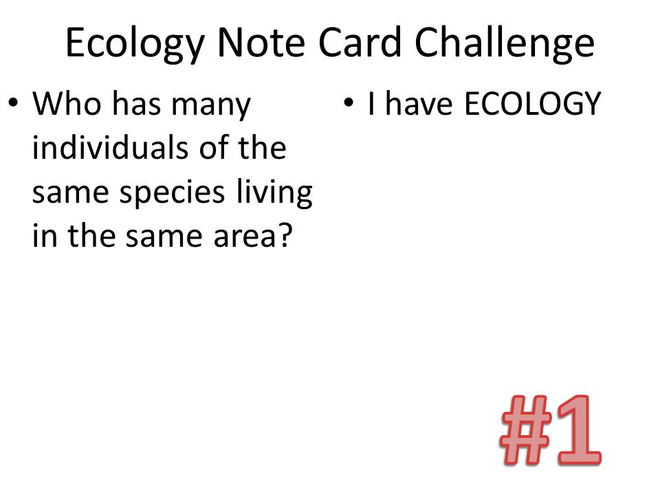 Ecology Note Card Challenge Who has many individuals of the same species living in the same area? I have ECOLOGY