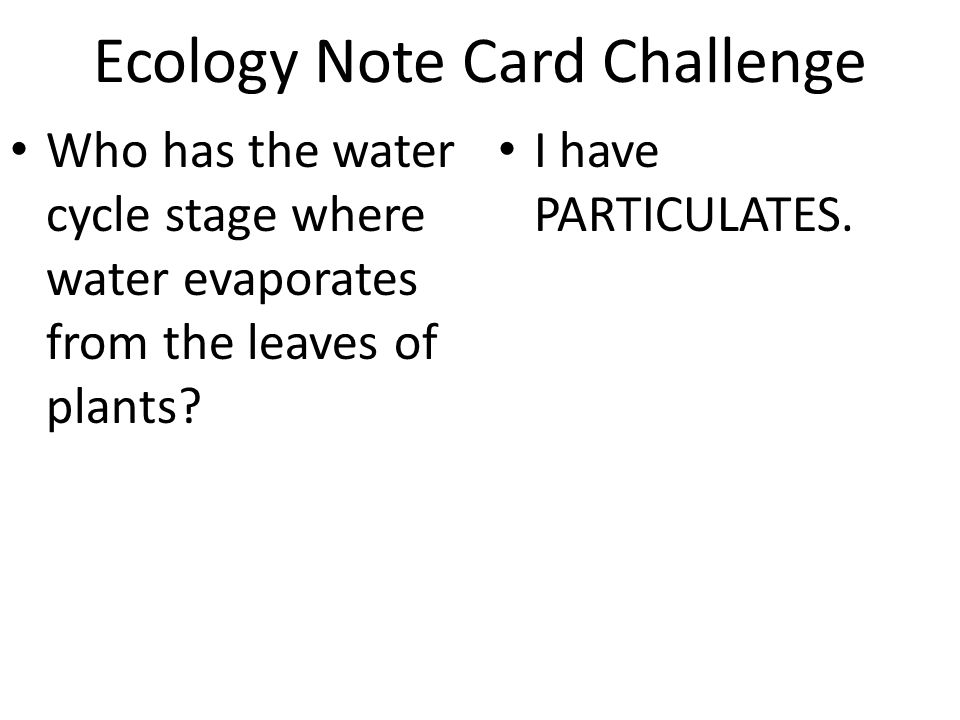 Ecology Note Card Challenge Who has the water cycle stage where water evaporates from the leaves of plants? I have PARTICULATES.