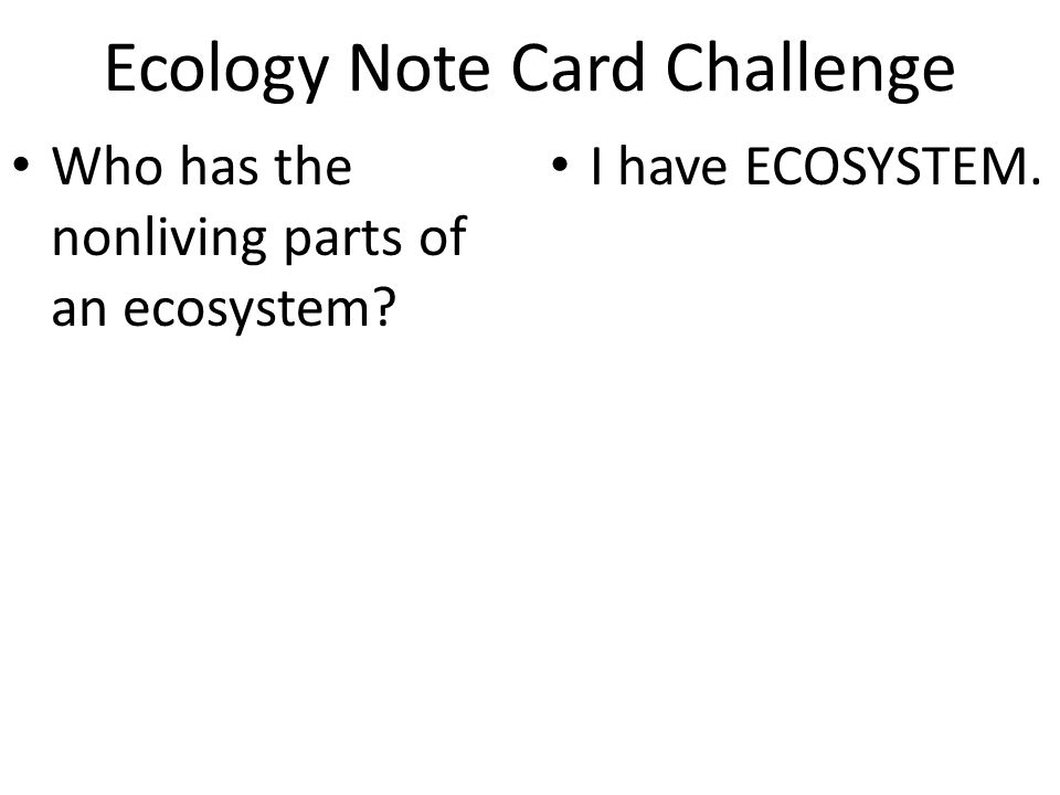 Ecology Note Card Challenge Who has the nonliving parts of an ecosystem I have ECOSYSTEM.