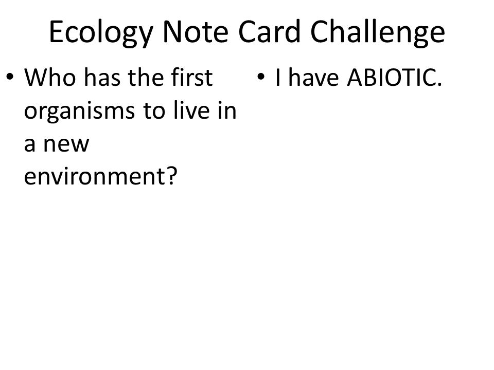Ecology Note Card Challenge Who has the first organisms to live in a new environment? I have ABIOTIC.