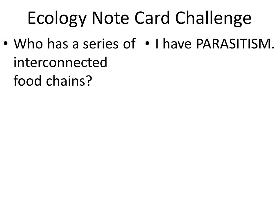 Ecology Note Card Challenge Who has a series of interconnected food chains? I have PARASITISM.