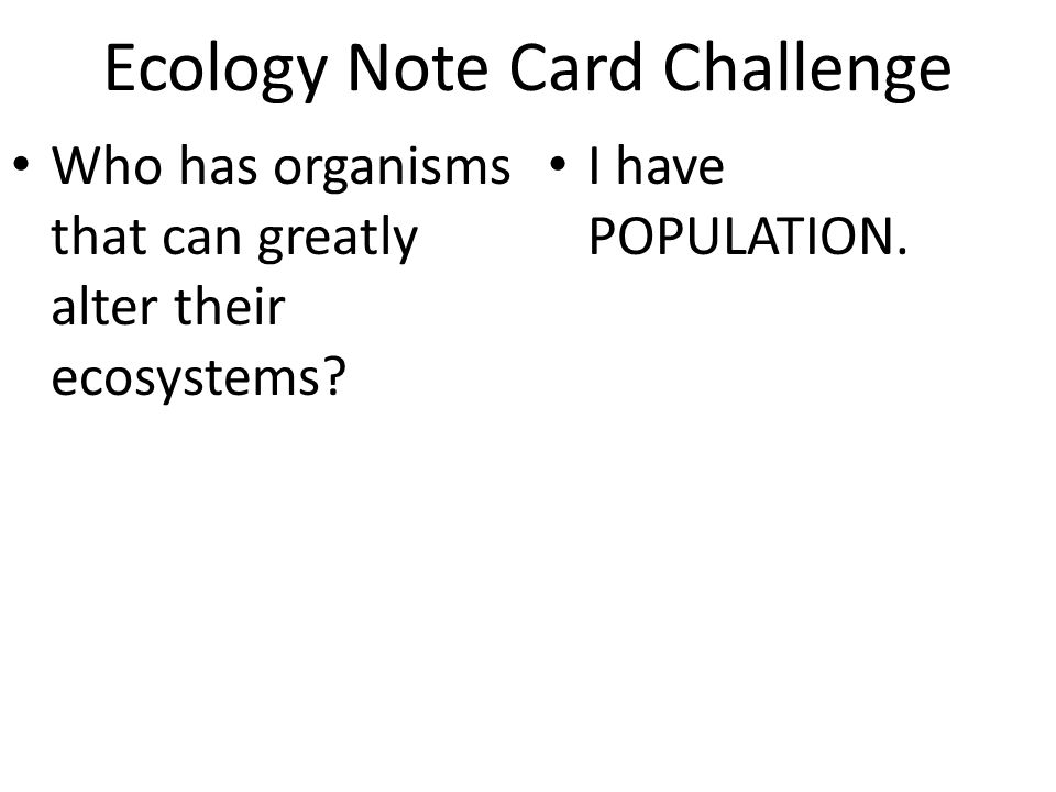 Ecology Note Card Challenge Who has organisms that can greatly alter their ecosystems? I have POPULATION.