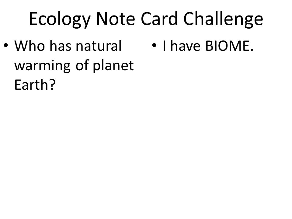 Ecology Note Card Challenge Who has natural warming of planet Earth? I have BIOME.